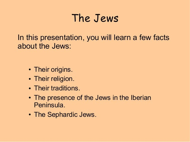 The Jews In this presentation, you will learn a few facts about the Jews: ● ● ● ●  ●  Their origins. Their religion. Their...
