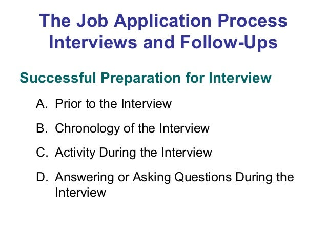 The Job Application Process Interviews and Follow-Ups Successful Preparation for Interview A. Prior to the Interview B. Ch...