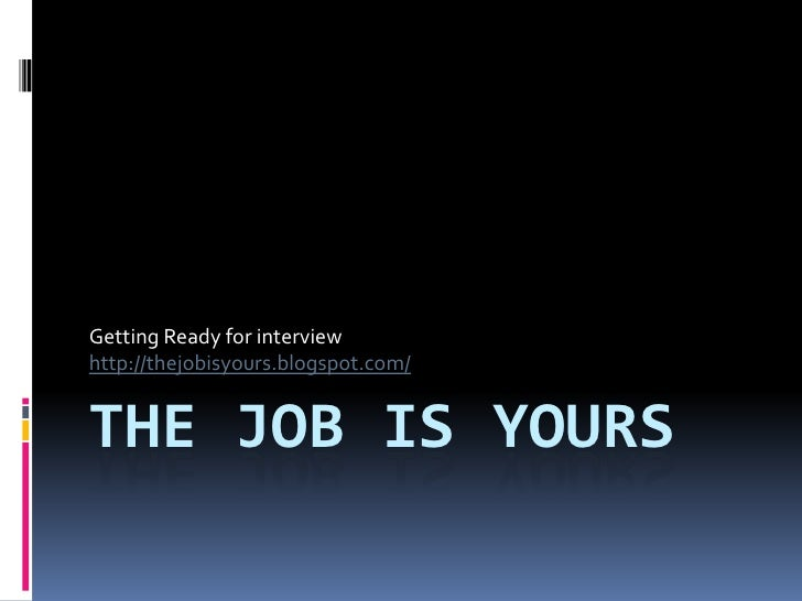Getting Ready for interview http://thejobisyours.blogspot.com/   THE JOB IS YOURS