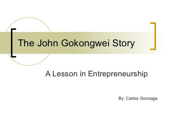 The John Gokongwei Story A Lesson in Entrepreneurship By: Carlos Gonzaga