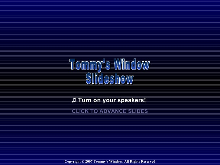 Copyright © 2007 Tommy's Window. All Rights Reserved ♫  Turn on your speakers! CLICK TO ADVANCE SLIDES Tommy's Window Slid...