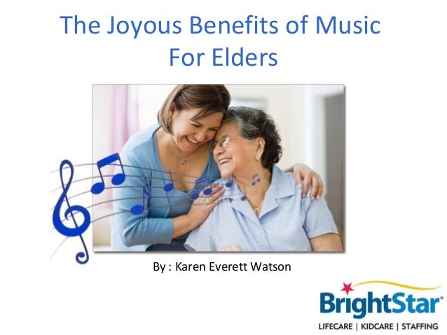 The Joyous Benefits of Music         For Elders        By : Karen Everett Watson