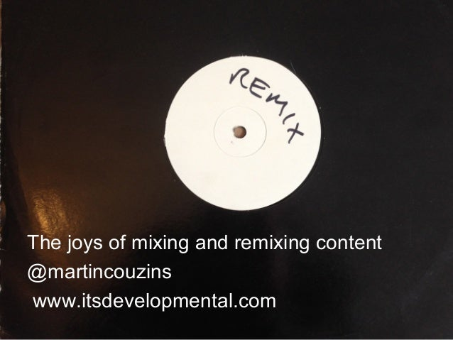 The joys of mixing and remixing content @martincouzins www.itsdevelopmental.com