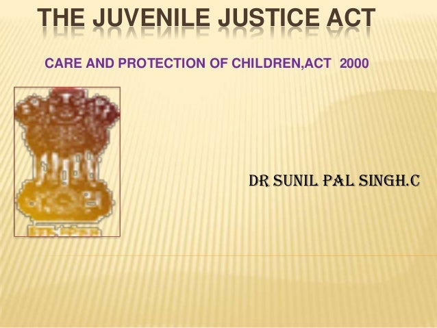 THE JUVENILE JUSTICE ACTCARE AND PROTECTION OF CHILDREN,ACT 2000                         DR SUNIL PAL SINGH.C