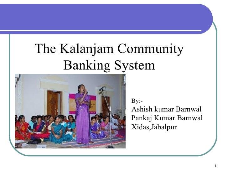 The Kalanjam Community Banking System By:- Ashish kumar Barnwal Pankaj Kumar Barnwal Xidas,Jabalpur