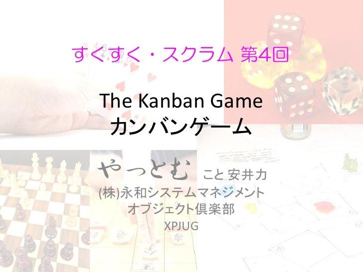 すくすく・スクラム 第4回   The Kanban Game   カンバンゲーム   やっとむ         こと 安井力  (株)永和システムマネジメント      オブジェクト倶楽部         XPJUG
