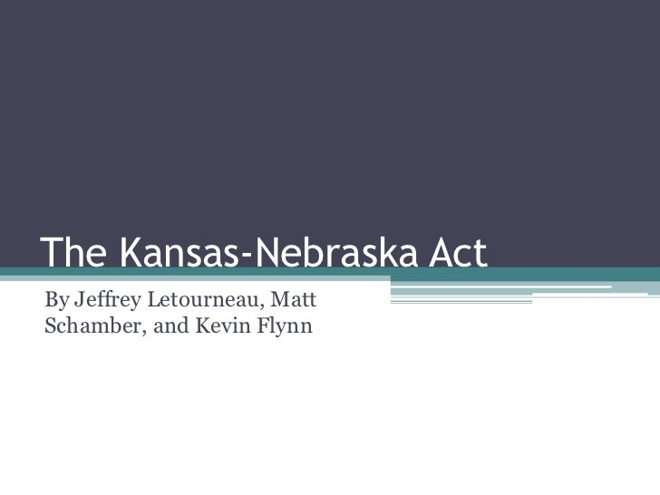 The Kansas-Nebraska Act<br />By Jeffrey Letourneau, Matt Schamber, and Kevin Flynn<br />