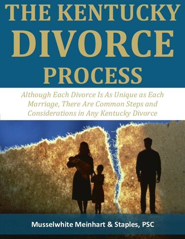 THE KENTUCKY DIVORCE PROCESS Musselwhite Meinhart & Staples, PSC Although Each Divorce Is As Unique as Each Marriage, Ther...