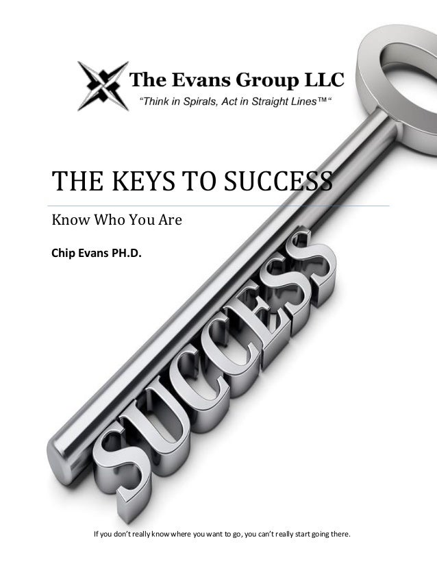 THE EVANS GROUP LLCTHE KEYS TO SUCCESSKnow Who You AreChip Evans PH.D.If you don't really know where you want to go, you c...