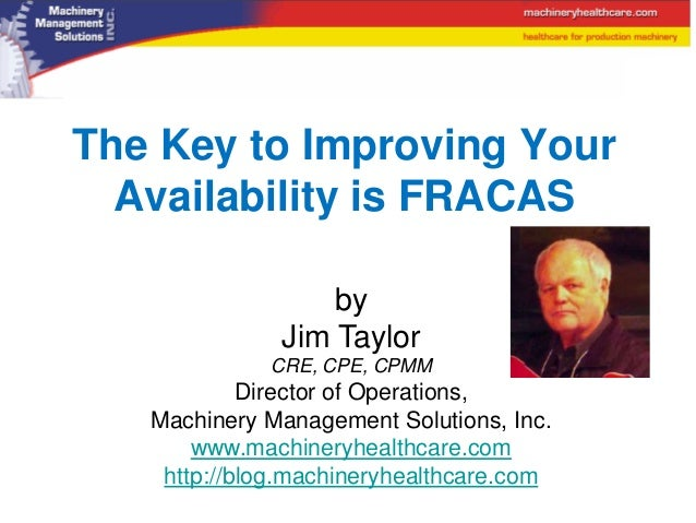 The Key to Improving Your  Availability is FRACAS                  by              Jim Taylor             CRE, CPE, CPMM  ...