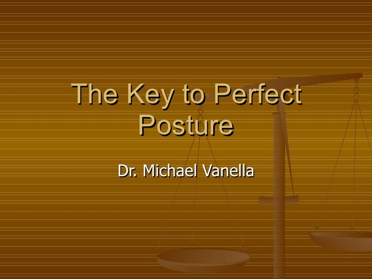 The Key to Perfect Posture Dr. Michael Vanella