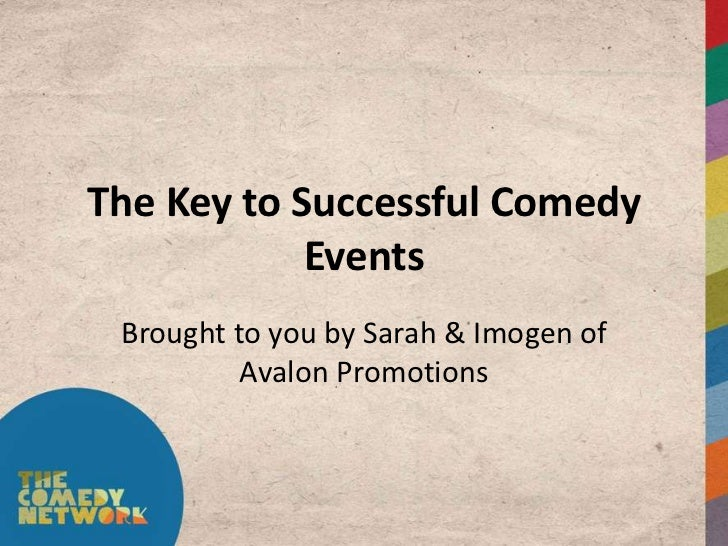 The Key to Successful Comedy            Events Brought to you by Sarah & Imogen of          Avalon Promotions