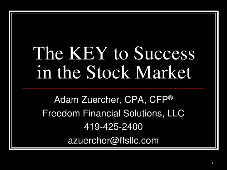 The KEY to Success in the Stock Market     Adam Zuercher, CPA, CFP®  Freedom Financial Solutions, LLC          419-425-240...