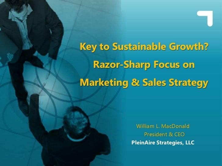 Key to Sustainable Growth?  Razor-Sharp Focus onMarketing & Sales Strategy            William L. MacDonald               P...