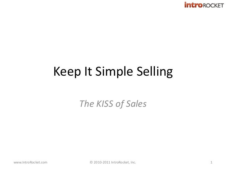 Keep It Simple Selling<br />The KISS of Sales<br />© 2010-2011 IntroRocket, Inc.<br />1<br />www.IntroRocket.com<br />