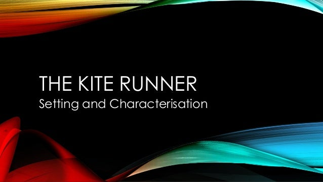 THE KITE RUNNER Setting and Characterisation