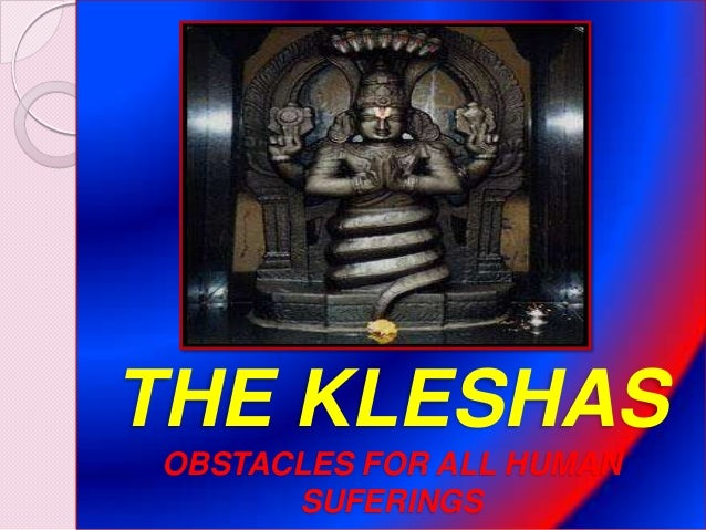 THE KLESHAS OBSTACLES FOR ALL HUMAN SUFERINGS
