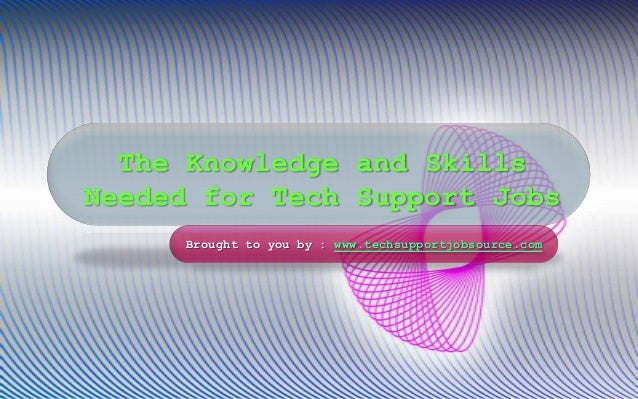 The Knowledge and Skills Needed for Tech Support Jobs Brought to you by : www.techsupportjobsource.com
