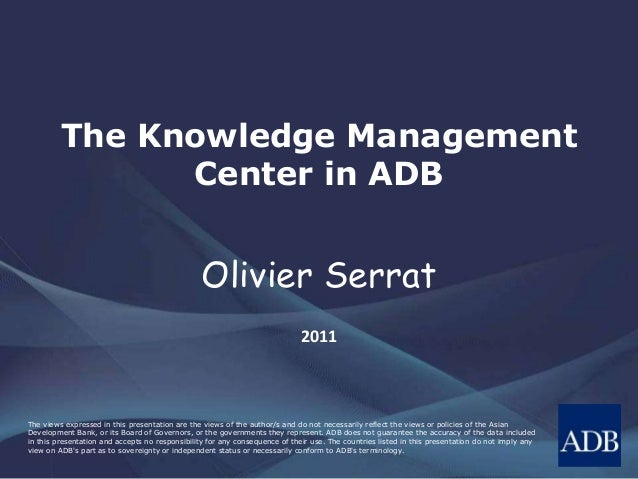 The Knowledge Management Center in ADB Olivier Serrat 2011 The views expressed in this presentation are the views of the a...