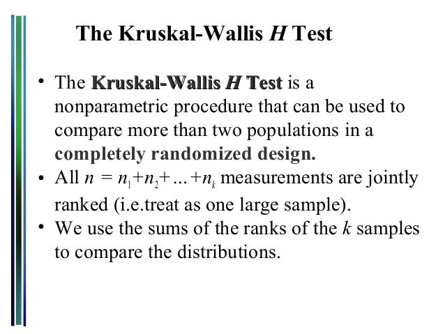The Kruskal-Wallis H Test • The Kruskal-Wallis H Test is a nonparametric procedure that can be used to compare more than t...