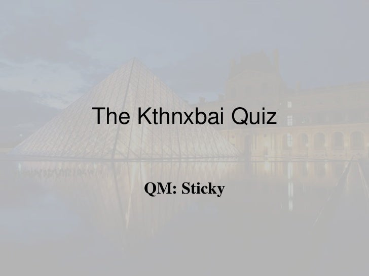 The Kthnxbai Quiz    QM: Sticky