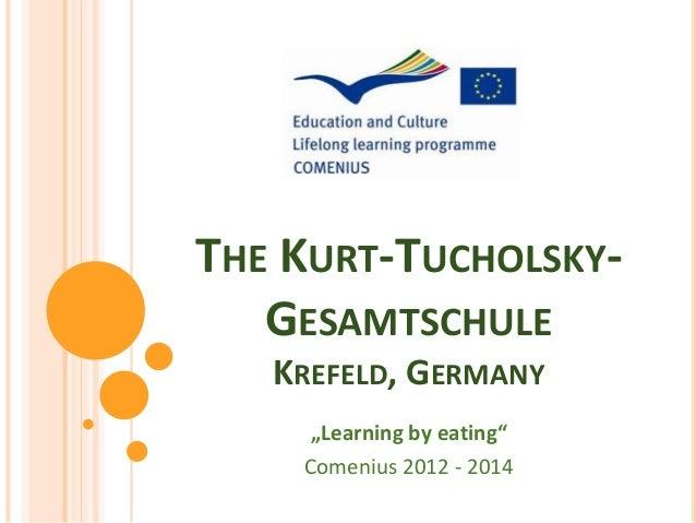 """THE KURT-TUCHOLSKY-   GESAMTSCHULE   KREFELD, GERMANY     """"Learning by eating""""    Comenius 2012 - 2014"""