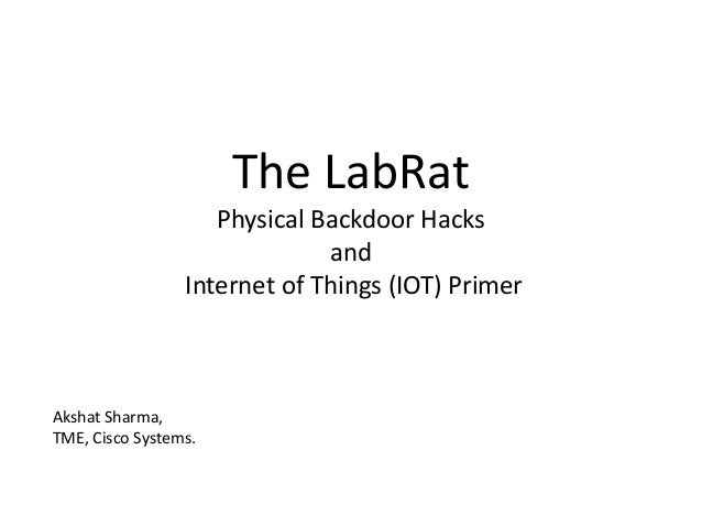 The LabRat Physical Backdoor Hacks and Internet of Things (IOT) Primer Akshat Sharma, TME, Cisco Systems.