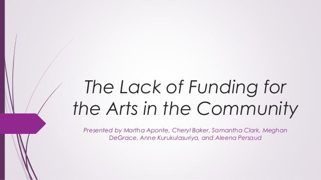 lack of funding for the arts Humanities professors and university administrators are bracing for the potential elimination of the national endowment for the arts and the national endowment for the humanities under president donald trump's administration, which some say could seriously hamper research at harvard in january, the.