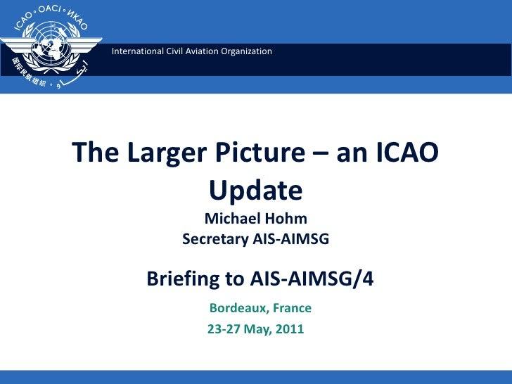 The Larger Picture – an ICAO UpdateMichael HohmSecretary AIS-AIMSG<br />Briefing to AIS-AIMSG/4<br />   Bordeaux, France<b...