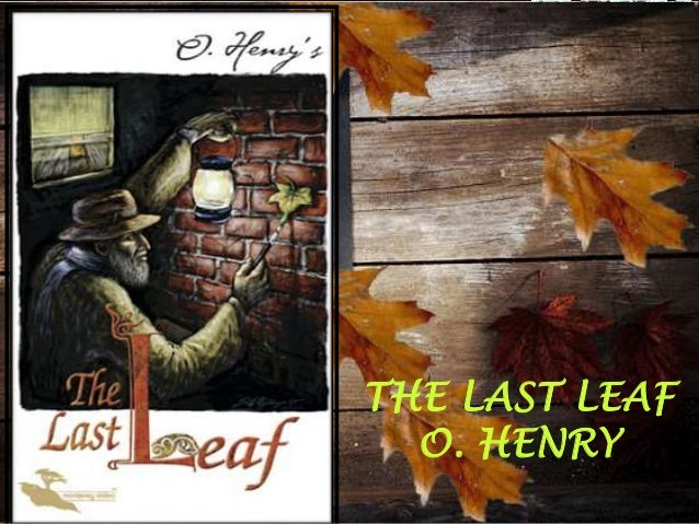 analysis of the last leaf by The last leaf that old behrman painted on the wall is his masterpiece  the  theme of the last leaf is all about art--the joys and sorrows of artists and the   2 educator answers can you give a detailed analysis of the cactus by o  henry.