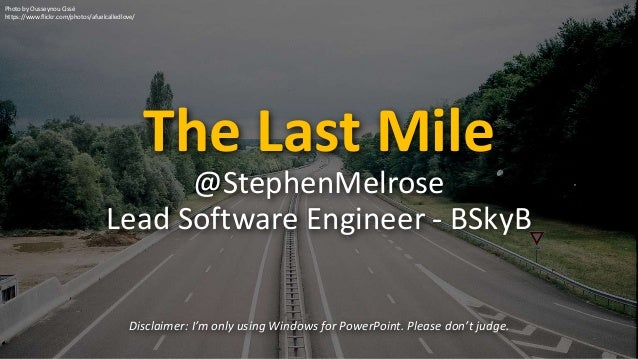 The Last Mile Disclaimer: I'm only using Windows for PowerPoint. Please don't judge. @StephenMelrose Lead Software Enginee...