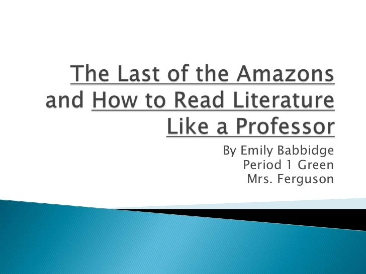 The Last of the Amazons and How to Read Literature Like a Professor<br />By Emily Babbidge<br />Period 1 Green<br />Mrs. F...