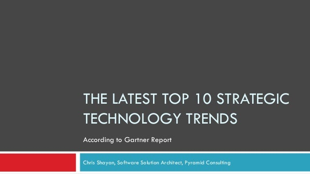 THE LATEST TOP 10 STRATEGIC TECHNOLOGY TRENDS Chris Shayan, Software Solution Architect, Pyramid Consulting According to G...