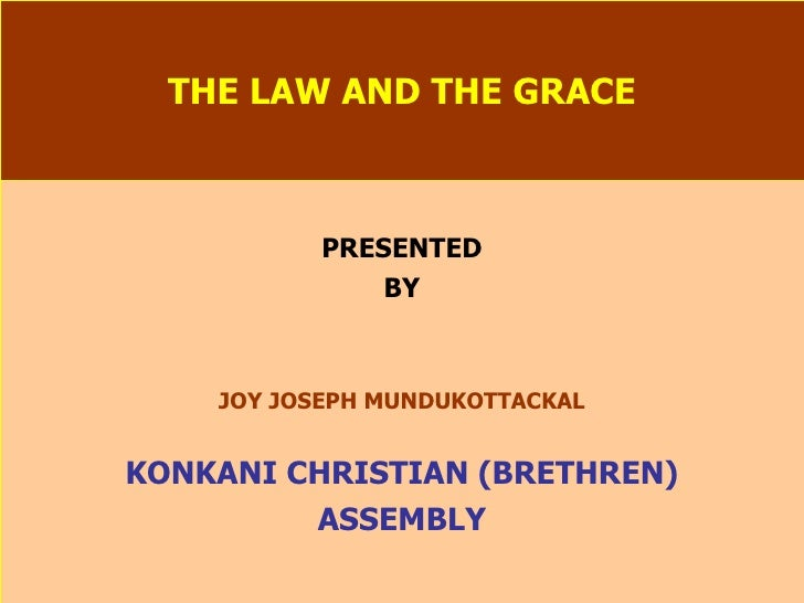 THE LAW AND THE GRACE PRESENTED BY JOY JOSEPH MUNDUKOTTACKAL KONKANI CHRISTIAN (BRETHREN) ASSEMBLY