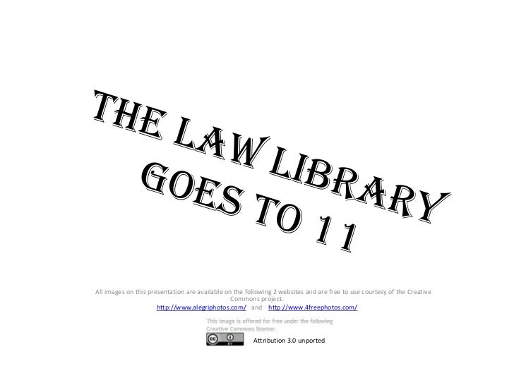 The Law Library Goes to 11<br />        All images on this presentation are available on the following 2 websites and are ...