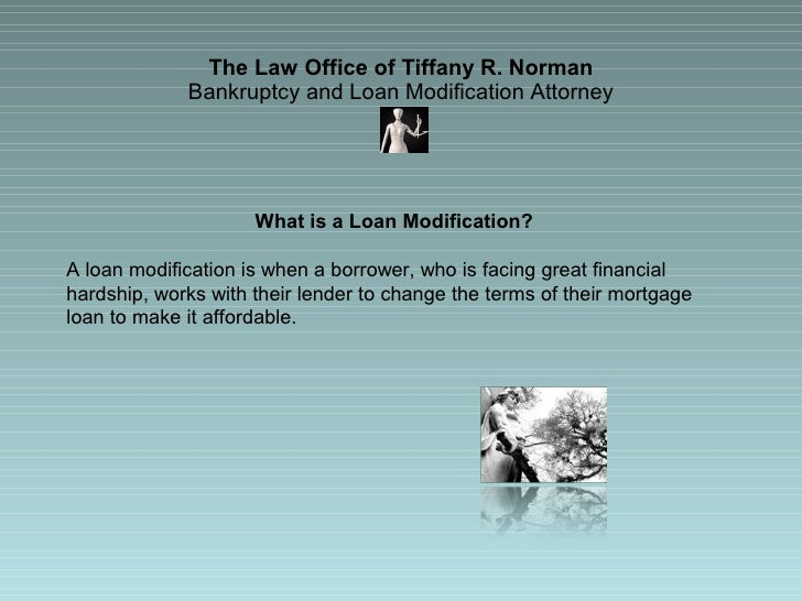 The Law Office of Tiffany R. Norman Bankruptcy and Loan Modification Attorney What is a Loan Modification?  A loan modific...