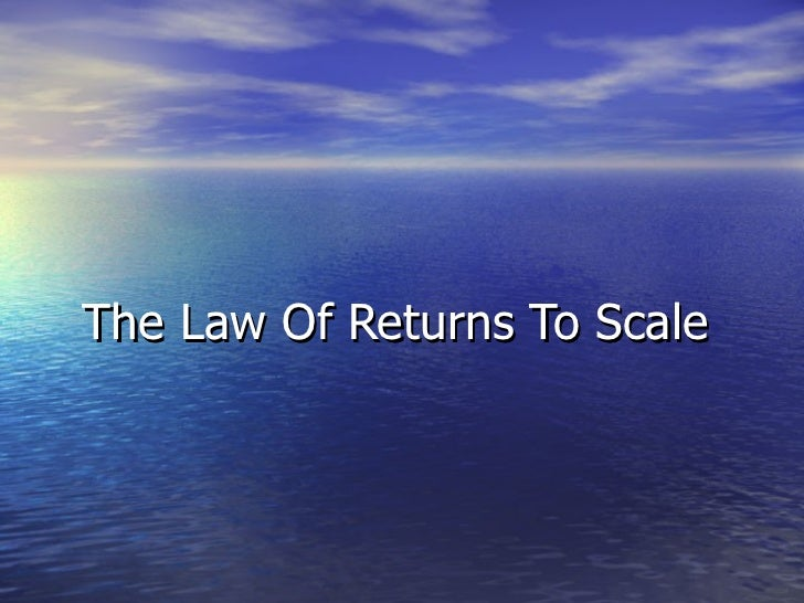law of returns to scale • according to the law of diminishing returns to scale, increasing the input of one factor of production, and keeping other factor of production constant can result in lower output per unit • decreasing returns to scale is when a proportionate increase in all inputs results in a less than proportionate increase in levels of output.