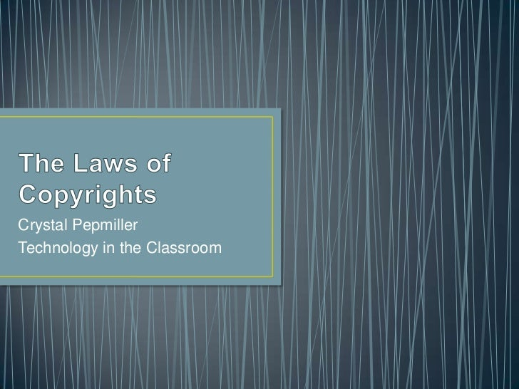 The Laws of Copyrights<br />Crystal Pepmiller<br />Technology in the Classroom<br />