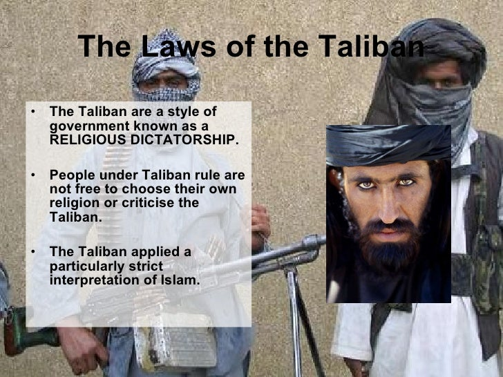 The Laws of the Taliban <ul><li>The Taliban are a style of government known as a RELIGIOUS DICTATORSHIP. </li></ul><ul><li...