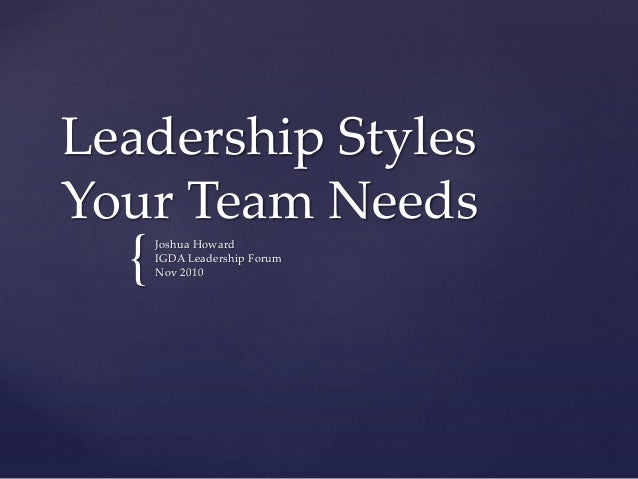 { Leadership Styles Your Team Needs Joshua Howard IGDA Leadership Forum Nov 2010