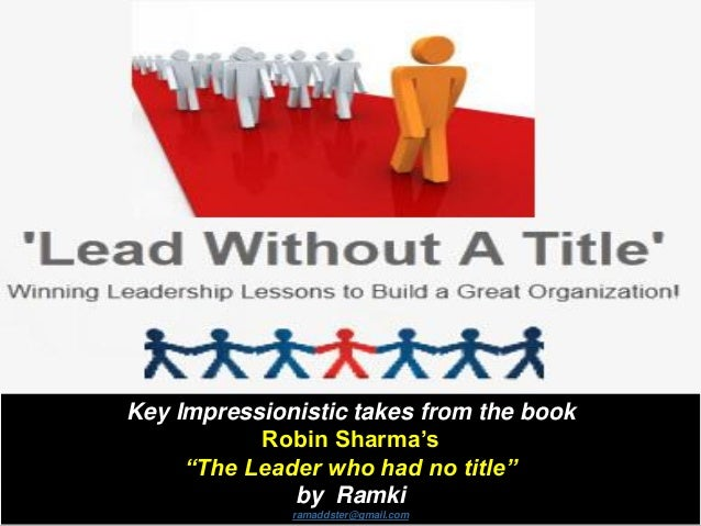 "Key Impressionistic takes from the book Robin Sharma's ""The Leader who had no title"" by Ramki ramaddster@gmail.com"