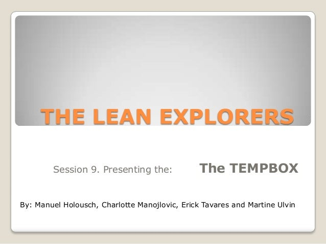 THE LEAN EXPLORERS Session 9. Presenting the:  The TEMPBOX  By: Manuel Holousch, Charlotte Manojlovic, Erick Tavares and M...