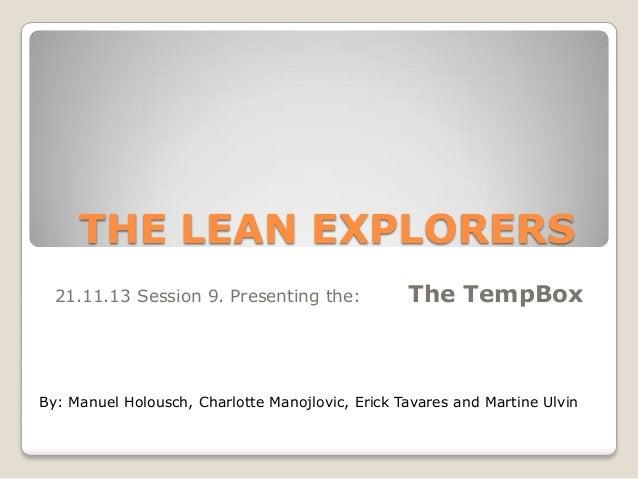 THE LEAN EXPLORERS 21.11.13 Session 9. Presenting the:  The TempBox  By: Manuel Holousch, Charlotte Manojlovic, Erick Tava...