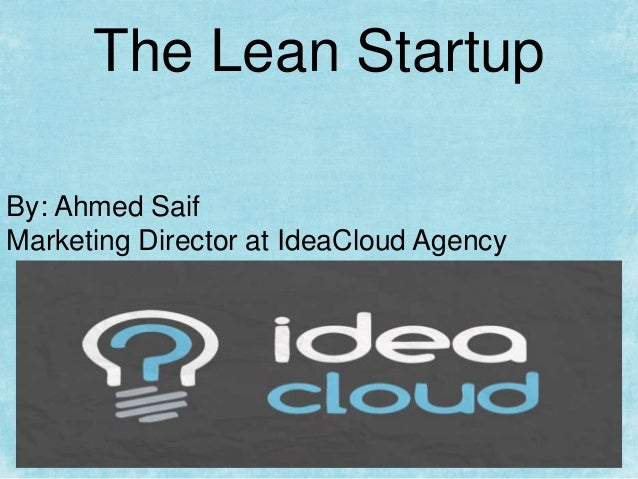 The Lean Startup By: Ahmed Saif Marketing Director at IdeaCloud Agency