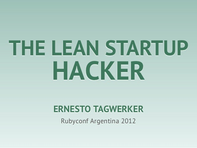 THE LEAN STARTUP   HACKER   ERNESTO TAGWERKER    Rubyconf Argentina 2012