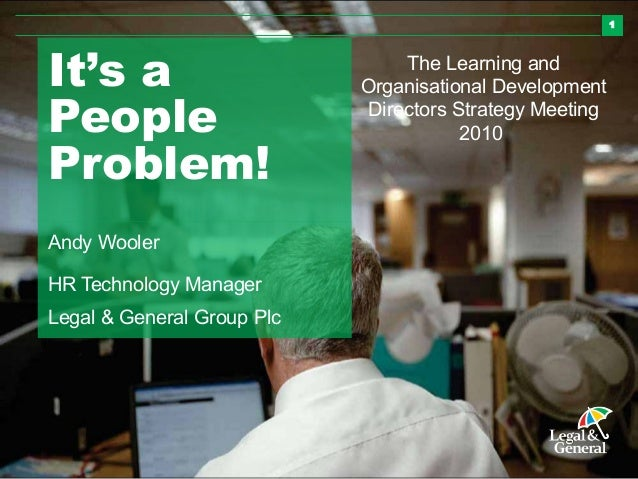 1It's aPeopleProblem!Andy WoolerHR Technology ManagerLegal & General Group PlcThe Learning andOrganisational DevelopmentDi...