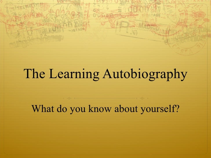 The Learning Autobiography What do you know about yourself?