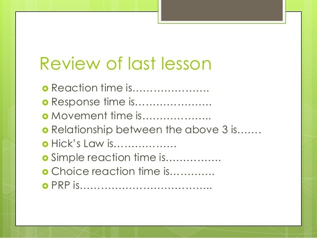 Review of last lesson  Reaction time is………………….  Response time is………………….  Movement time is………………..  Relationship betw...