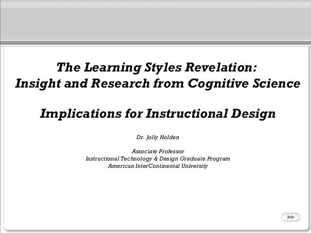 The Learning Styles Revelation: Insight and Research from Cognitive Science Implications for Instructional Design Dr. Joll...