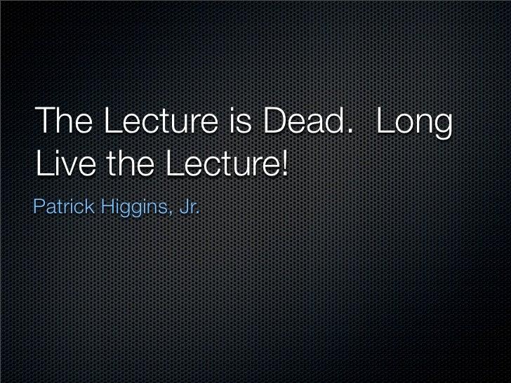 The Lecture is Dead. Long Live the Lecture! Patrick Higgins, Jr.